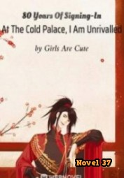 80 Years Of Signing-In At The Cold Palace, I Am Unrivalled - Novel37