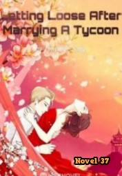Letting Loose After Marrying A Tycoon - Novel37