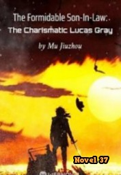 The Formidable Son-In-Law: The Charismatic Lucas Gray - Novel37