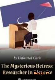 The Mysterious Heiress: Researcher In Disguise - Novel37